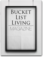 Bucket List Living Magazine Experience Lifestyles, Fun Ideas, Stories, and Bucket List Tips From Adventure to Travel