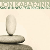 Mindfulness for Beginners Explore the Infinite Potential that Lies Within This Very Moment by Jon Kabat-Zinn